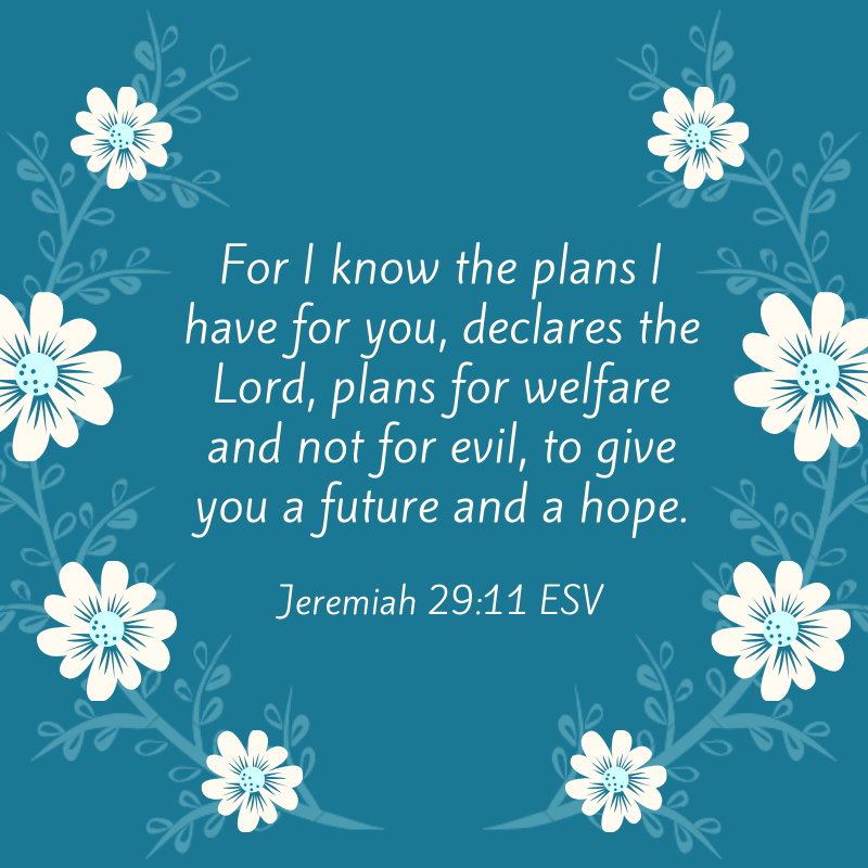 Jeremiah 29_11 ESV For I know the plans I have for you, declares the Lord, plans for welfare and not for evil, to give you a future and a hope.