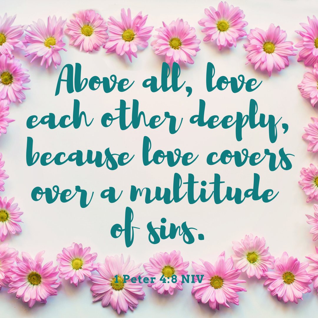 Above all, love each other deeply, because love covers over a multitude of sin.(1)