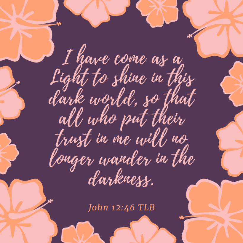 I have come as a Light to shine in this dark world, so that all who put their trust in me will no longer wander in the darkness.